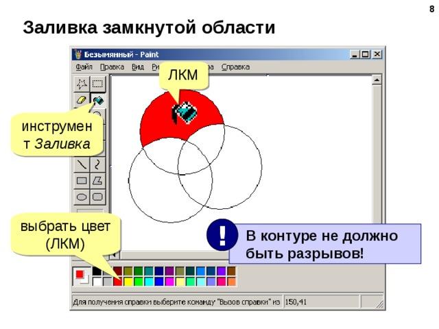 Заливка замкнутой области ЛКМ инструмент Заливка выбрать цвет (ЛКМ) !  В контуре не должно  быть разрывов!