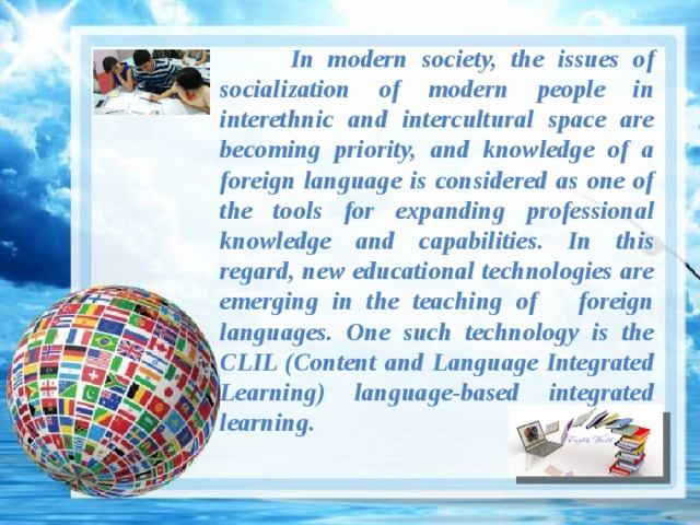 In modern society, the issues of socialization of modern people in interethnic and intercultural space are becoming priority, and knowledge of a foreign language is considered as one of the tools for expanding professional knowledge and capabilities. In this regard, new educational technologies are emerging in the teaching of foreign languages. One such technology is the CLIL (Content and Language Integrated Learning) language-based integrated learning.