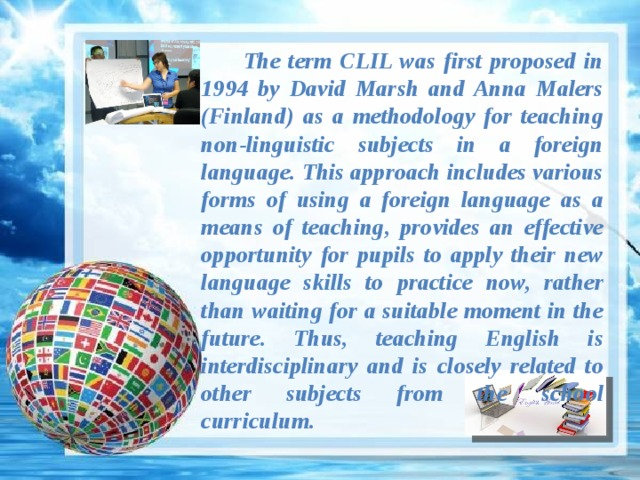 The term CLIL was first proposed in 1994 by David Marsh and Anna Malers (Finland) as a methodology for teaching non-linguistic subjects in a foreign language. This approach includes various forms of using a foreign language as a means of teaching, provides an effective opportunity for pupils to apply their new language skills to practice now, rather than waiting for a suitable moment in the future. Thus, teaching English is interdisciplinary and is closely related to other subjects from the school curriculum.