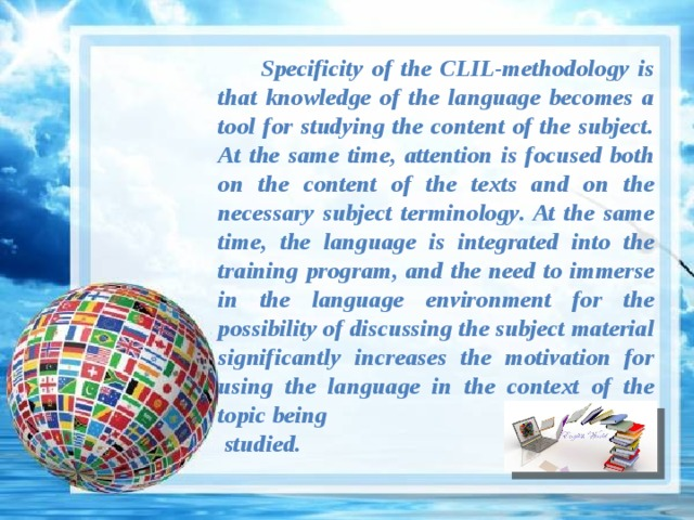 Specificity of the CLIL-methodology is that knowledge of the language becomes a tool for studying the content of the subject. At the same time, attention is focused both on the content of the texts and on the necessary subject terminology. At the same time, the language is integrated into the training program, and the need to immerse in the language environment for the possibility of discussing the subject material significantly increases the motivation for using the language in the context of the topic being  studied.