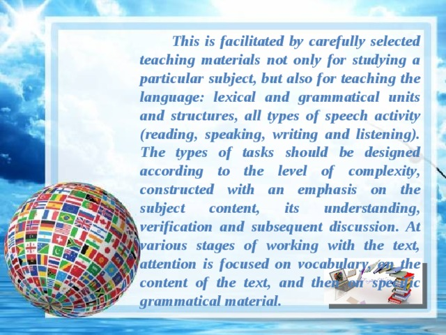 This is facilitated by carefully selected teaching materials not only for studying a particular subject, but also for teaching the language: lexical and grammatical units and structures, all types of speech activity (reading, speaking, writing and listening). The types of tasks should be designed according to the level of complexity, constructed with an emphasis on the subject content, its understanding, verification and subsequent discussion. At various stages of working with the text, attention is focused on vocabulary, on the content of the text, and then on specific grammatical material.