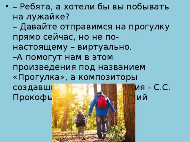 – Ребята, а хотели бы вы побывать на лужайке?  – Давайте отправимся на прогулку прямо сейчас, но не по-настоящему – виртуально.  –А помогут нам в этом произведения под названием «Прогулка», а композиторы создавшие эти произведения - С.С. Прокофьев и М.П. Мусоргский