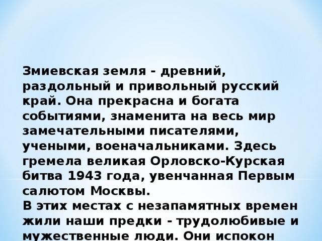 Змиевская земля - древний, раздольный и привольный русский край. Она прекрасна и богата событиями, знаменита на весь мир замечательными писателями, учеными, военачальниками. Здесь гремела великая Орловско-Курская битва 1943 года, увенчанная Первым салютом Москвы. В этих местах с незапамятных времен жили наши предки - трудолюбивые и мужественные люди. Они испокон веков растили здесь хлеба, храбро защищали Отечество от иноземных захватчиков.