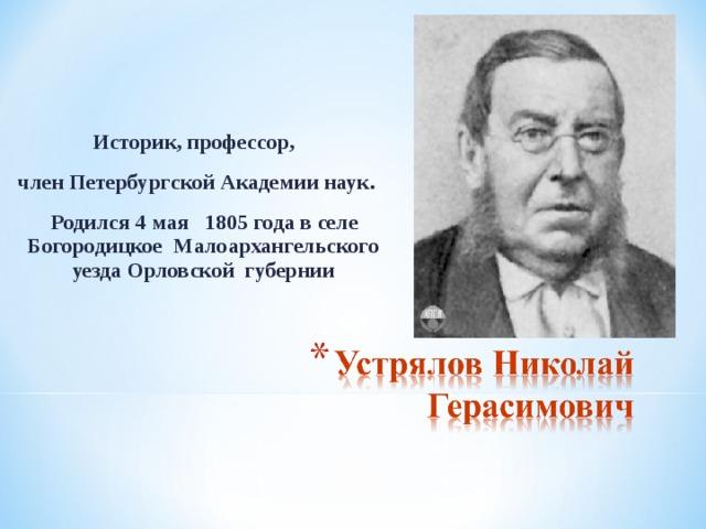 Историк, профессор, член Петербургской Академии наук.  Родился 4 мая 1805 года в селе Богородицкое Малоархангельского уезда Орловской  губернии