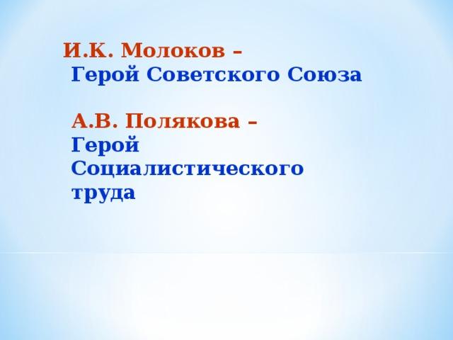 И.К. Молоков –  Герой Советского Союза   А.В. Полякова –   Герой Социалистического труда