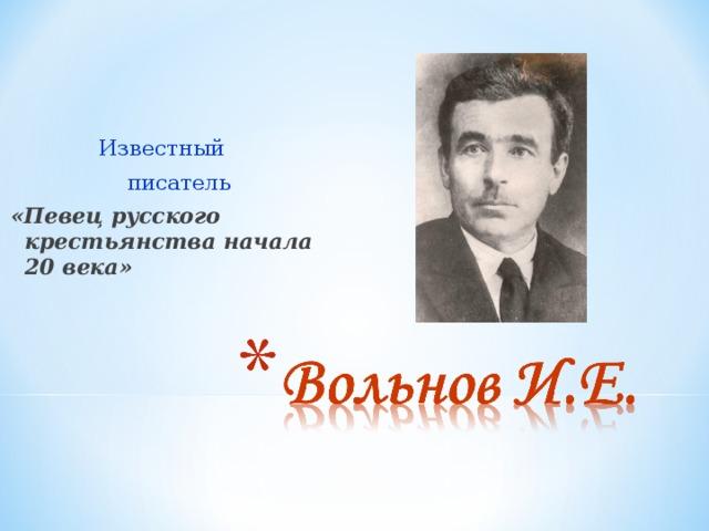 Известный  писатель «Певец русского крестьянства начала 20 века»