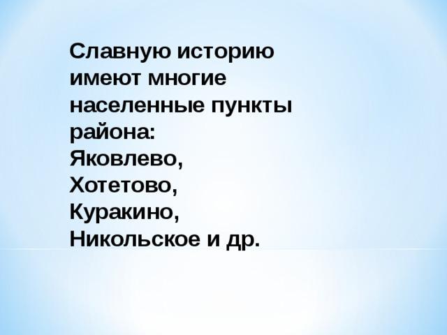 Славную историю имеют многие населенные пункты района: Яковлево, Хотетово, Куракино, Никольское и др.