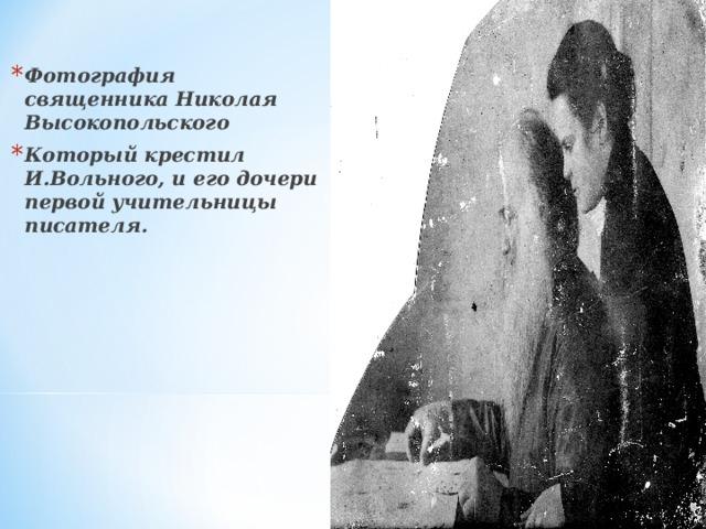 Фотография священника Николая Высокопольского Который крестил И.Вольного, и его дочери  первой учительницы писателя.