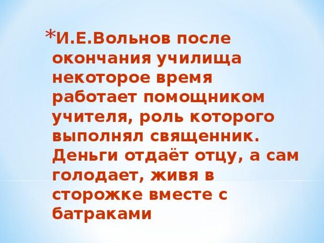 И.Е.Вольнов после окончания училища некоторое время работает помощником учителя, роль которого выполнял священник.  Деньги отдаёт отцу, а сам голодает, живя в сторожке вместе с батраками