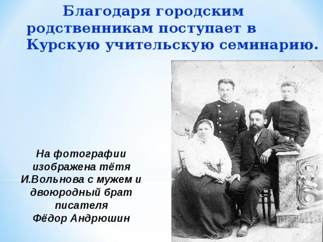 Благодаря городским родственникам поступает в Курскую учительскую семинарию. На фотографии изображена тётя И.Вольнова с мужем и двоюродный брат писателя Фёдор Андрюшин