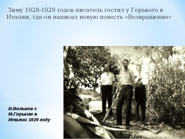 Зиму 1928-1929 годов писатель гостил у Горького в Италии, где он написал новую повесть «Возвращение» И.Вольнов с М.Горьким в Италии 1929 году