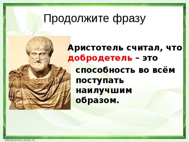 Продолжите фразу Аристотель считал, что добродетель – это способность во всём поступать наилучшим образом.