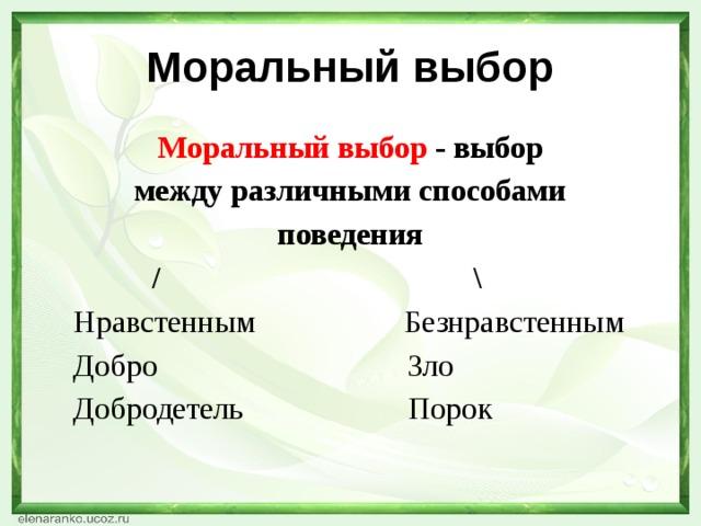 Моральный выбор Моральный выбор - выбор между различными способами поведения  /\  НравстеннымБезнравстенным  Добро Зло  ДобродетельПорок