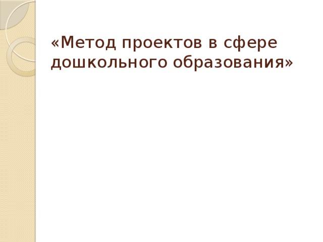 «Метод проектов в сфере дошкольного образования»
