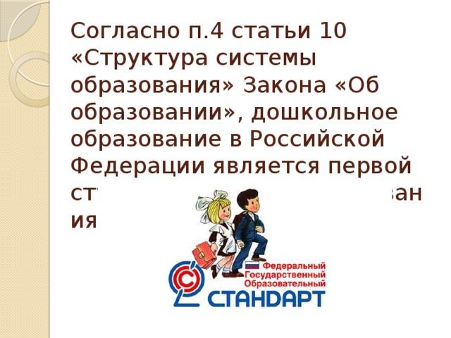 Согласноп.4 статьи 10 «Структура системы образования» Закона«Об образовании», дошкольное образование в Российской Федерации являетсяпервой ступеньюсистемыобразования.
