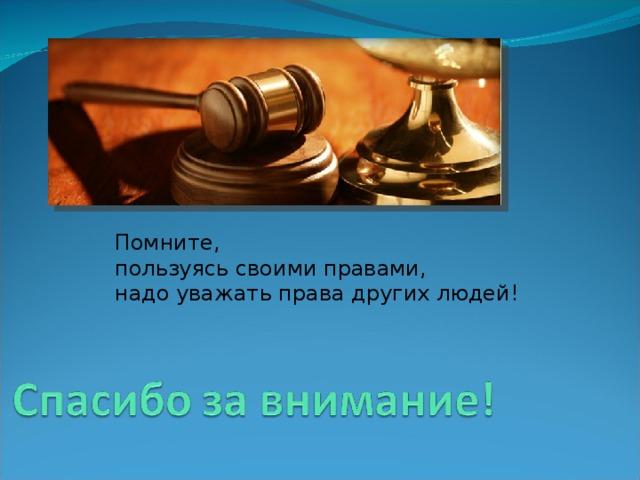 Помните, пользуясь своими правами, надо уважать права других людей!