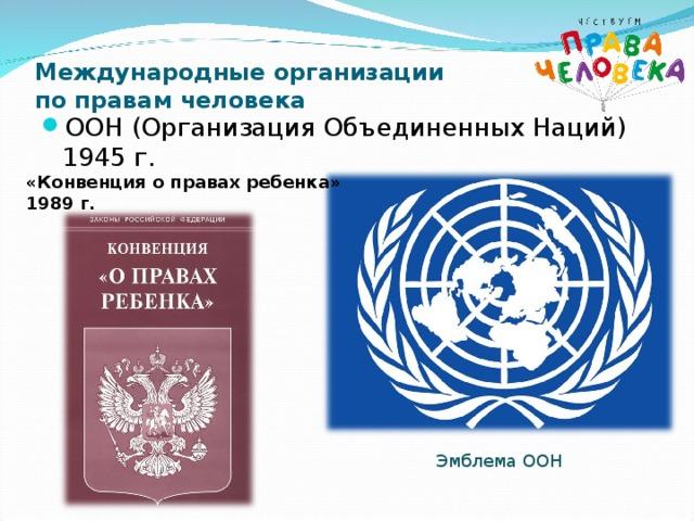 Международные организации  по правам человека ООН (Организация Объединенных Наций) 1945 г. «Конвенция о правах ребенка» 1989 г. Эмблема ООН