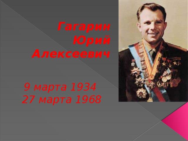 Гагарин Юрий Алексеевич   9марта1934  27 марта1968