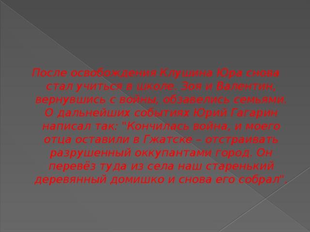 После освобождения Клушина Юра снова стал учиться в школе. Зоя и Валентин, вернувшись с войны, обзавелись семьями. О дальнейших событиях Юрий Гагарин написал так: