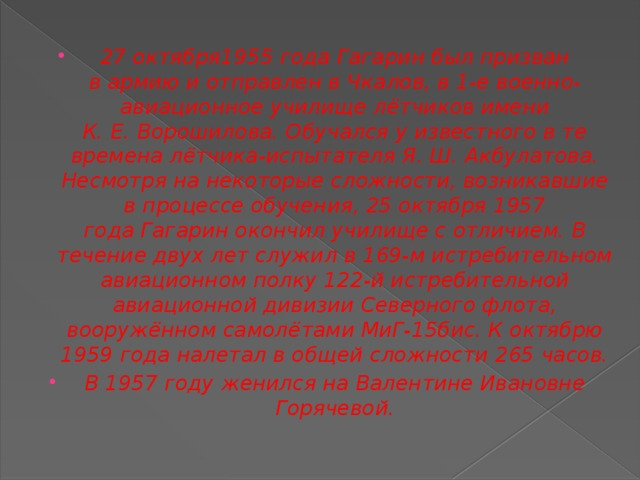 27 октября1955 года Гагарин был призван вармиюи отправлен вЧкалов, в1-е военно-авиационное училище лётчиковимени К.Е.Ворошилова. Обучался у известного в те времена лётчика-испытателя Я.Ш.Акбулатова. Несмотря на некоторые сложности, возникавшие в процессе обучения,25 октября1957 годаГагарин окончил училище с отличием.В течение двух лет служил в169-м истребительном авиационном полку122-й истребительной авиационной дивизииСеверного флота, вооружённом самолётамиМиГ-15бис. К октябрю 1959 года налетал в общей сложности 265 часов. В1957 годуженился наВалентине Ивановне Горячевой.
