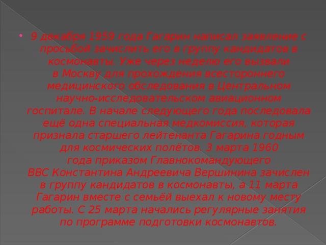 9 декабря1959 годаГагарин написал заявление с просьбой зачислить его в группу кандидатов в космонавты. Уже через неделю его вызвали вМосквудля прохождения всестороннего медицинского обследования в Центральном научно-исследовательском авиационном госпитале. В начале следующего года последовала ещё одна специальная медкомиссия, которая признала старшего лейтенанта Гагарина годным для космических полётов.3 марта1960 годаприказом Главнокомандующего ВВСКонстантина Андреевича Вершининазачислен в группу кандидатов в космонавты, а11 марта Гагарин вместе с семьёй выехал к новому месту работы. С25 мартаначались регулярные занятия попрограмме подготовки космонавтов.