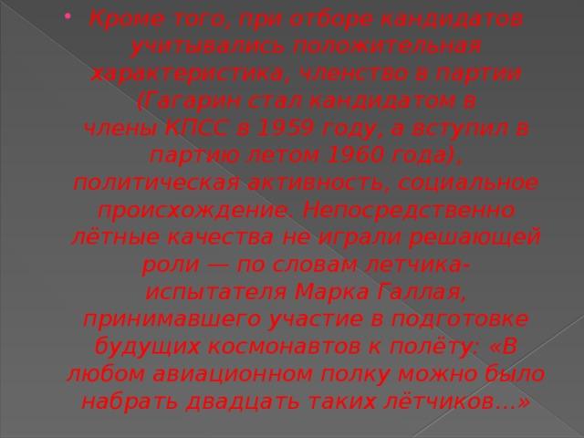 Кроме того, при отборе кандидатов учитывались положительная характеристика, членство в партии (Гагарин стал кандидатом в членыКПССв 1959 году, а вступил в партию летом 1960 года), политическая активность, социальное происхождение.Непосредственно лётные качества не играли решающей роли— по словам летчика-испытателяМарка Галлая, принимавшего участие в подготовке будущих космонавтов к полёту: «В любом авиационном полку можно было набрать двадцать таких лётчиков…»