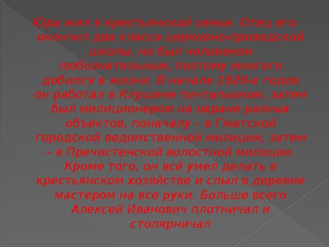 Юра жил в крестьянской семье. Отец его окончил два класса церковно-приходской школы, но был человеком любознательным, поэтому многого добился в жизни. В начале 1920-х годов он работал в Клушине почтальоном, затем был милиционером на охране разных объектов, поначалу – в Гжатской городской ведомственной милиции, затем – в Пречистенской волостной милиции. Кроме того, он всё умел делать в крестьянском хозяйстве и слыл в деревне мастером на все руки. Больше всего Алексей Иванович плотничал и столярничал