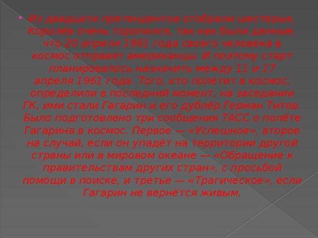 Из двадцати претендентов отобрали шестерых, Королёв очень торопился, так как были данные, что20 апреля1961 годасвоего человека в космос отправят американцы. И поэтому старт планировалось назначить между 11 и 17 апреля1961 года. Того, кто полетит в космос, определили в последний момент, на заседании ГК, ими стали Гагарин и его дублёрГерман Титов. Было подготовлено три сообщенияТАССо полёте Гагарина в космос. Первое— «Успешное», второе на случай, если он упадёт на территории другой страны или в мировом океане— «Обращение к правительствам других стран», с просьбой помощи в поиске, и третье— «Трагическое», если Гагарин не вернётся живым.
