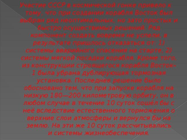 Участие СССР вкосмической гонкепривело к тому, что при создании корабля Востокбыл выбран ряд неоптимальных, но зато простых и быстро осуществимых решений. Ряд компонент создать вовремя не успели, в результате пришлось отказаться от: 1) системы аварийного спасения на старте, 2) системы мягкой посадки корабля. Кроме того, из конструкции строящегося корабляВосток-1была убрана дублирующая тормозная установка. Последнее решение было обосновано тем, что при запуске корабля на низкую 180—200 километровую орбиту, он в любом случае в течение 10 суток сошёл бы с неё вследствие естественного торможения о верхние слои атмосферы и вернулся бы на землю. На эти же 10 суток рассчитывались исистемы жизнеобеспечения.