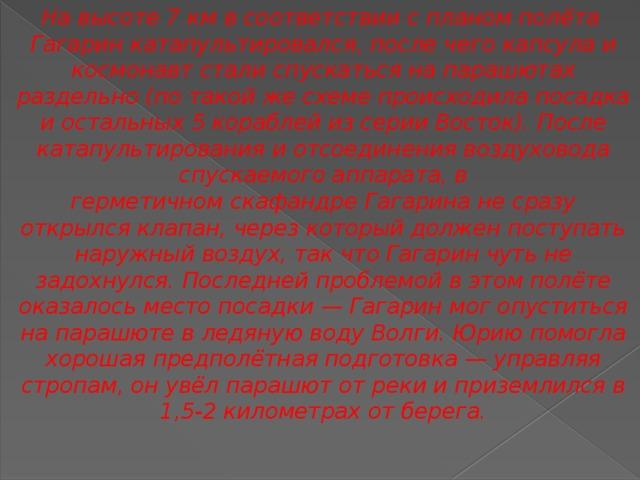 На высоте 7км в соответствии с планом полёта Гагарин катапультировался, после чего капсула и космонавт стали спускаться на парашютах раздельно (по такой же схеме происходила посадка и остальных 5 кораблей из серииВосток). После катапультирования и отсоединения воздуховода спускаемого аппарата, в герметичномскафандреГагарина не сразу открылся клапан, через который должен поступать наружный воздух, так что Гагарин чуть не задохнулся. Последней проблемой в этом полёте оказалось место посадки— Гагарин мог опуститься на парашюте в ледяную водуВолги. Юрию помогла хорошая предполётная подготовка— управляя стропам, он увёл парашют от реки и приземлился в 1,5-2 километрах от берега.
