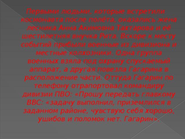 Первыми людьми, которые встретили космонавта после полёта, оказались жена лесника Анна Акимовна Тахтарова и её шестилетняя внучка Рита. Вскоре к месту событий прибыли военные из дивизиона и местные колхозники. Одна группа военных взяла под охрану спускаемый аппарат, а другая повезла Гагарина в расположение части. Оттуда Гагарин по телефону отрапортовал командиру дивизии ПВО: «Прошу передать главкому ВВС: «задачу выполнил, приземлился в заданном районе, чувствую себя хорошо, ушибов и поломок нет. Гагарин».