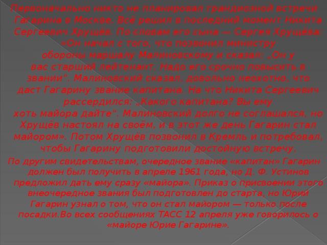 """Первоначально никто не планировал грандиозной встречи Гагарина вМоскве. Всё решил в последний моментНикита Сергеевич Хрущёв. По словам его сына— Сергея Хрущёва: «Он начал с того, что позвонил министру оборонымаршалу Малиновскому и сказал: """"Он у васстарший лейтенант. Надо его срочно повысить в звании"""". Малиновский сказал, довольно неохотно, что даст Гагарину званиекапитана. На что Никита Сергеевич рассердился: """"Какого капитана? Вы ему хотьмайорадайте"""". Малиновский долго не соглашался, но Хрущёв настоял на своём, и в этот же день Гагарин стал майором». Потом Хрущёв позвонил вКремльи потребовал, чтобы Гагарину подготовили достойную встречу. По другим свидетельствам, очередное звание «капитан» Гагарин должен был получить в апреле 1961 года, ноД.Ф.Устинов предложил дать ему сразу «майора». Приказ о присвоении этого внеочередное звания был подготовлен до старта, но Юрий Гагарин узнал о том, что он стал майором— только после посадки.Во всех сообщениях ТАСС 12 апреля уже говорилось о «майоре Юрие Гагарине»."""