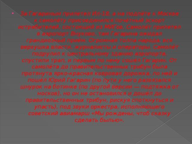 За Гагариным прилетелИл-18, а на подлёте к Москве к самолёту присоединился почётный эскорт истребителей, состоящий из МИГов. Самолёт прилетел в аэропортВнуково, там Гагарина ожидал грандиозный приём. Огромная толпа народа, вся верхушка власти, журналисты и операторы. Самолёт подрулил к центральному зданию аэропорта, спустили трап, и первым по нему сошёл Гагарин. От самолёта до правительственных трибун была протянута ярко-красная ковровая дорожка, по ней и пошёл Юрий Гагарин (по пути у него развязался шнурок на ботинке (по другой версии— подтяжка от носков), но он не остановился и дошёл до правительственных трибун, рискуя споткнуться и упасть), под звуки оркестра, исполняющего советскийавиамарш«Мы рождены, чтоб сказку сделать былью».