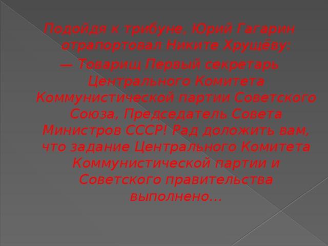 Подойдя к трибуне, Юрий Гагарин отрапортовал Никите Хрущёву: — Товарищ Первый секретарь Центрального Комитета Коммунистической партии Советского Союза, Председатель Совета Министров СССР! Рад доложить вам, что задание Центрального Комитета Коммунистической партии и Советского правительства выполнено…