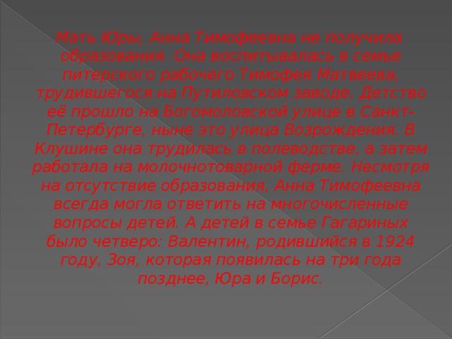 Мать Юры, Анна Тимофеевна не получила образования. Она воспитывалась в семье питерского рабочего Тимофея Матвеева, трудившегося на Путиловском заводе. Детство её прошло на Богомоловской улице в Санкт-Петербурге, ныне это улица Возрождения. В Клушине она трудилась в полеводстве, а затем работала на молочнотоварной ферме. Несмотря на отсутствие образования, Анна Тимофеевна всегда могла ответить на многочисленные вопросы детей. А детей в семье Гагариных было четверо: Валентин, родившийся в 1924 году, Зоя, которая появилась на три года позднее, Юра и Борис.