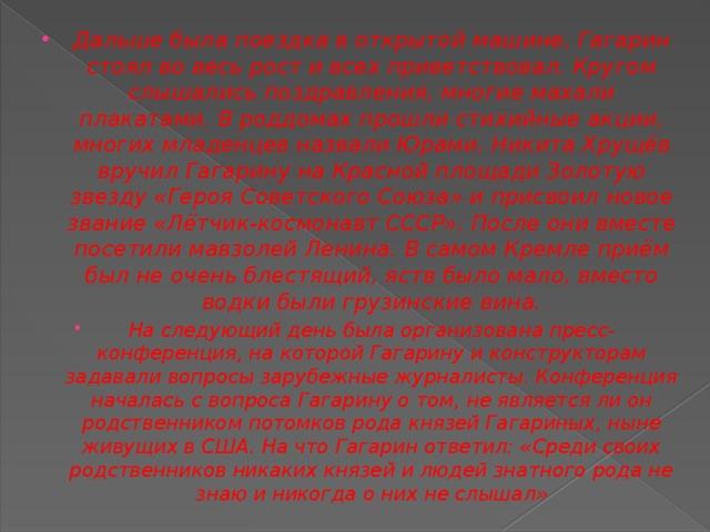 Дальше была поездка в открытой машине, Гагарин стоял во весь рост и всех приветствовал. Кругом слышались поздравления, многие махали плакатами. В роддомах прошли стихийные акции, многих младенцев назвали Юрами. Никита Хрущёв вручил Гагарину наКрасной площадиЗолотую звезду «Героя Советского Союза»и присвоил новое звание«Лётчик-космонавт СССР». После они вместе посетилимавзолей Ленина.В самом Кремле приём был не очень блестящий, яств было мало, вместо водки были грузинские вина. На следующий день была организована пресс-конференция, на которой Гагарину и конструкторам задавали вопросы зарубежные журналисты. Конференция началась с вопроса Гагарину о том, не является ли он родственником потомков рода князей Гагариных, ныне живущих в США. На что Гагарин ответил: «Среди своих родственников никаких князей и людей знатного рода не знаю и никогда о них не слышал»