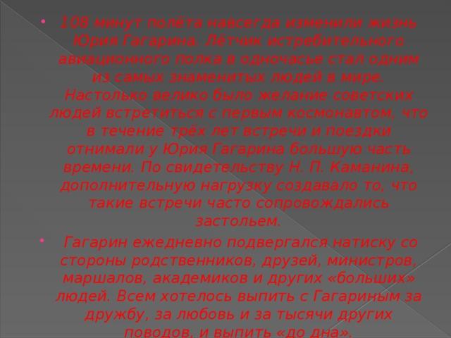 108 минут полёта навсегда изменили жизнь Юрия Гагарина. Лётчик истребительного авиационного полка в одночасье стал одним из самыхзнаменитых людейв мире. Настолько велико было желание советских людей встретиться с первым космонавтом, что в течение трёх лет встречи и поездки отнимали у Юрия Гагарина большую часть времени. По свидетельствуН.П.Каманина, дополнительную нагрузку создавало то, что такие встречи часто сопровождались застольем.  Гагарин ежедневно подвергался натиску со стороны родственников, друзей, министров, маршалов, академиков и других «больших» людей. Всем хотелось выпить с Гагариным за дружбу, за любовь и за тысячи других поводов, и выпить «до дна».