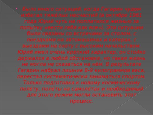 Было много ситуаций, когда Гагарин чудом избегал тяжёлых несчастий (в октябре 1961 года Юрий чуть не поплатился жизньюза попытку «вести себя как все»). Эти ситуации были связаны со встречами за столом, с поездками на автомашинах и катерах, с выездами на охоту с высоким начальством. Юрий имел очень крепкий характер, он стойко держался в любой обстановке, но такая жизнь не могла не сказаться на нём. В результате Гагарин набрал лишние 8-9 килограммов веса, перестал систематически заниматься спортом. Только подготовка к новому космическому полёту, полёты на самолётах и необходимый для этого режим могли остановить этот процесс.