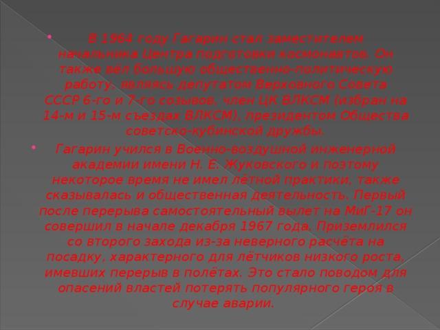 В 1964 году Гагарин стал заместителем начальникаЦентра подготовки космонавтов. Он также вёл большую общественно-политическую работу, являясь депутатомВерховного Совета СССР6-го и 7-го созывов, членЦК ВЛКСМ(избран на 14-м и 15-м съездахВЛКСМ), президентомОбщества советско-кубинской дружбы. Гагарин учился вВоенно-воздушной инженерной академии имени Н.Е.Жуковскогои поэтому некоторое время не имел лётной практики, также сказывалась и общественная деятельность. Первый после перерыва самостоятельный вылет на МиГ-17 он совершил в начале декабря 1967 года. Приземлился со второго захода из-за неверного расчёта на посадку, характерного для лётчиков низкого роста, имевших перерыв в полётах. Это стало поводом для опасений властей потерять популярного героя в случае аварии.