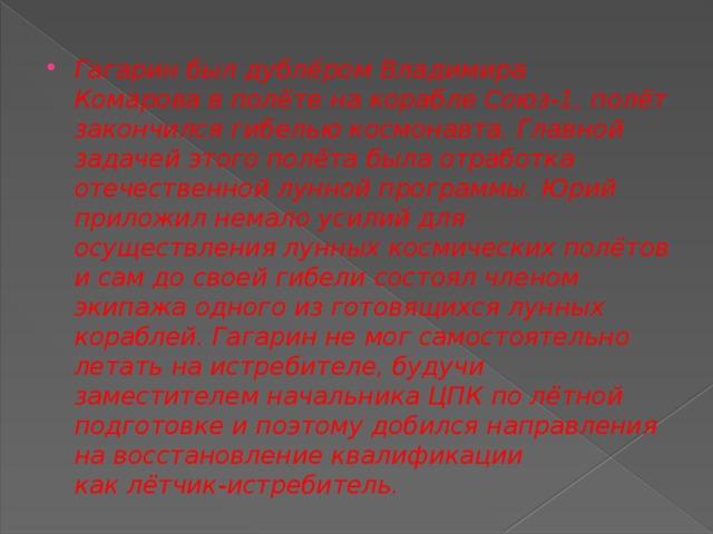 Гагарин был дублёромВладимира Комаровав полёте на кораблеСоюз-1, полёт закончился гибелью космонавта. Главной задачей этого полёта была отработка отечественной лунной программы. Юрий приложил немало усилий для осуществления лунных космических полётов и сам до своей гибели состоял членом экипажа одного из готовящихся лунных кораблей. Гагарин не мог самостоятельно летать на истребителе, будучи заместителем начальника ЦПК по лётной подготовке и поэтому добился направления на восстановление квалификации каклётчик-истребитель.