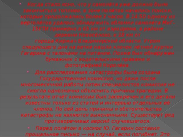 Когда стало ясно, что у самолёта уже должно было закончиться топливо, в зоне полётов начались поиски, которые продолжались более 3 часов. В 14:50 одному из вертолётов удалось обнаружить обломки самолёта МиГ-15УТИ примерно в 65км от аэродрома, в районе деревни Новосёлово, в 18км от городаКиржачВладимирской области. Утром следующего дня на ветке нашли клочок лётной куртки Гагарина с талонами на питание. Позже был обнаружен бумажник с водительскими правами и фотографиейКоролёва. Для расследования катастрофы была создана Государственная комиссия, но даже после многомесячной работы сотен специалистов комиссия не смогла однозначно объяснить причины трагедии. В результате отчёт комиссии был засекречен и его детали известны только из статей и интервью отдельных её членов. По сей день причины и обстоятельства катастрофы не являются выясненными. Существует ряд противоречивых версий случившегося. Перед полётом в космос Ю. Гагарин составил прощальное письмо— на случай, если погибнет. Это письмо вручили жене после его гибели под Киржачом.