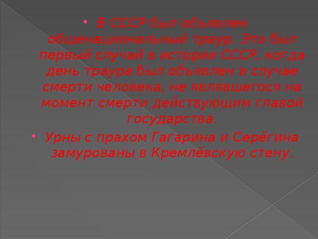 В СССР был объявлен общенациональный траур. Это был первый случай в истории СССР, когда день траура был объявлен в случае смерти человека, не являвшегося на момент смерти действующим главой государства. Урны с прахом Гагарина и Серёгина замурованы вКремлёвскую стену.