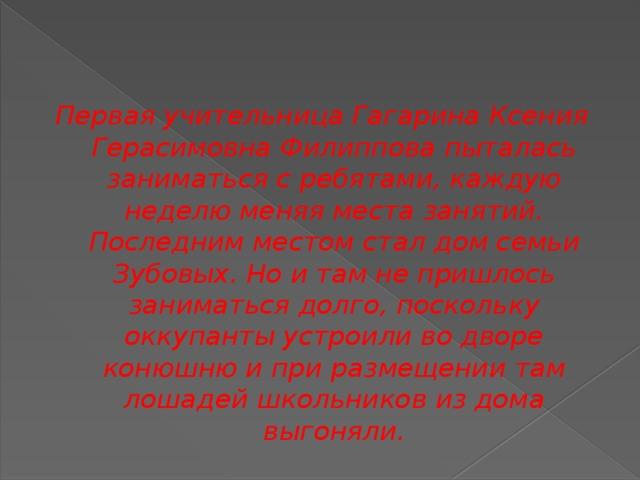 Первая учительница Гагарина Ксения Герасимовна Филиппова пыталась заниматься с ребятами, каждую неделю меняя места занятий. Последним местом стал дом семьи Зубовых. Но и там не пришлось заниматься долго, поскольку оккупанты устроили во дворе конюшню и при размещении там лошадей школьников из дома выгоняли.