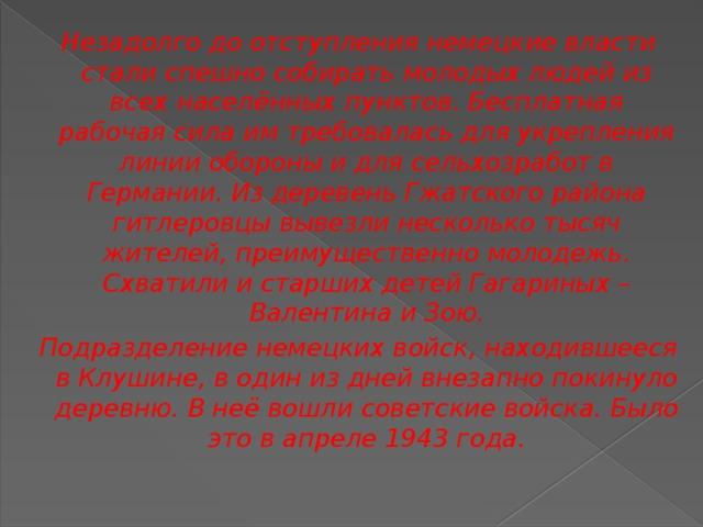 Незадолго до отступления немецкие власти стали спешно собирать молодых людей из всех населённых пунктов. Бесплатная рабочая сила им требовалась для укрепления линии обороны и для сельхозработ в Германии. Из деревень Гжатского района гитлеровцы вывезли несколько тысяч жителей, преимущественно молодежь. Схватили и старших детей Гагариных – Валентина и Зою. Подразделение немецких войск, находившееся в Клушине, в один из дней внезапно покинуло деревню. В неё вошли советские войска. Было это в апреле 1943 года.