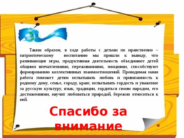 Таким образом, в ходе работы с детьми по нравственно – патриотическому воспитанию мы пришли к выводу, что развивающие игры, продуктивная деятельность объединяют детей общими впечатлениями, переживаниями, эмоциями, способствуют формированию коллективвных взаимоотношений. Проводимая нами работа поможет детям испытывать любовь и привязанность к родному дому, семье, городу, краю; испытывать гордость и уважение за русскую культуру, язык, традиции, гордиться своим народом, его достижениями, научит любоваться природой, бережно относиться к ней. Спасибо за внимание
