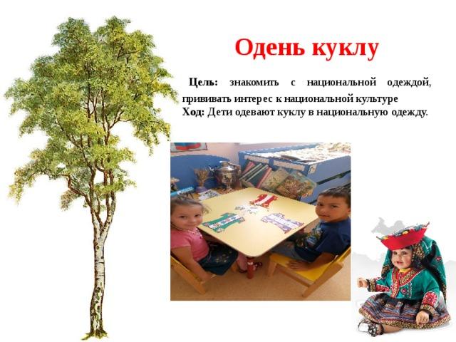 Одень куклу  Цель: знакомить с национальной одеждой, прививать интерес к национальной культуре Ход: Дети одевают куклу в национальную одежду.