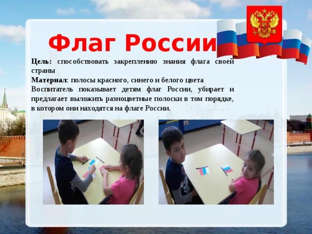 Флаг России Цель: способствовать закреплению знания флага своей страны Материал : полосы красного, синего и белого цвета Воспитатель показывает детям флаг России, убирает и предлагает выложить разноцветные полоски в том порядке, в котором они находятся на флаге России.