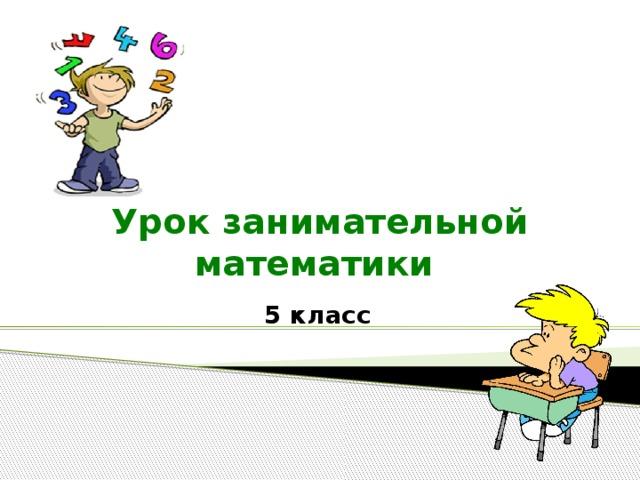 Урок занимательной математики  5 класс