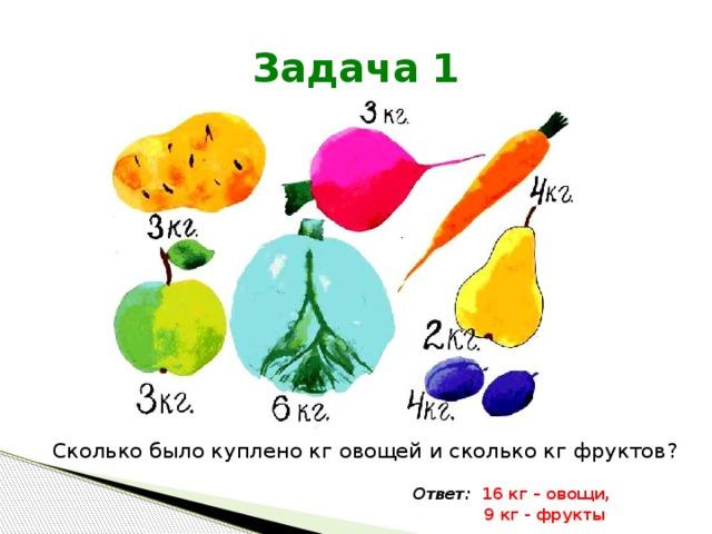 Задача 1 Сколько было куплено кг овощей и сколько кг фруктов? Ответ: 16 кг – овощи,  9 кг - фрукты