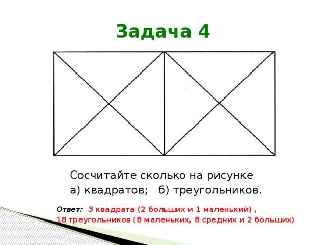 Задача 4 Сосчитайте сколько на рисунке а) квадратов; б) треугольников. Ответ: 3 квадрата (2 больших и 1 маленький) , 18 треугольников (8 маленьких, 8 средних и 2 больших)